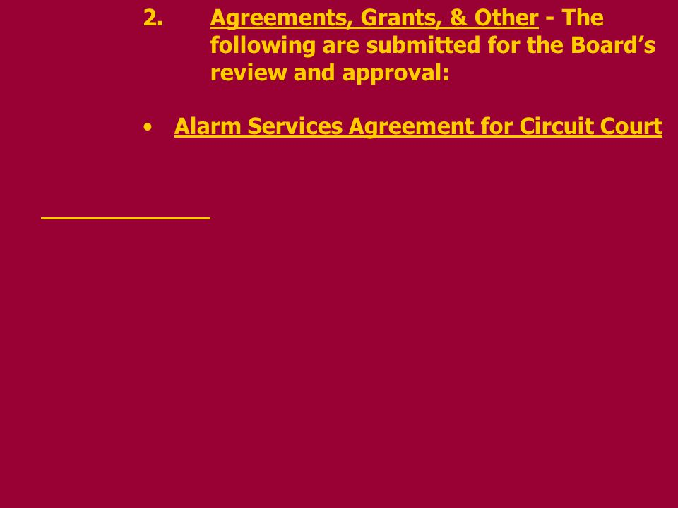 2.Agreements, Grants, & Other - The following are submitted for the Boards review and approval: Alarm Services Agreement for Circuit Court