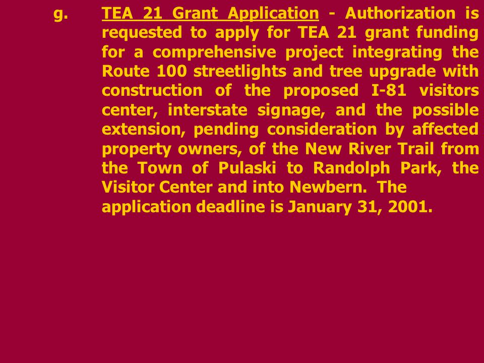 g.TEA 21 Grant Application - Authorization is requested to apply for TEA 21 grant funding for a comprehensive project integrating the Route 100 streetlights and tree upgrade with construction of the proposed I-81 visitors center, interstate signage, and the possible extension, pending consideration by affected property owners, of the New River Trail from the Town of Pulaski to Randolph Park, the Visitor Center and into Newbern.