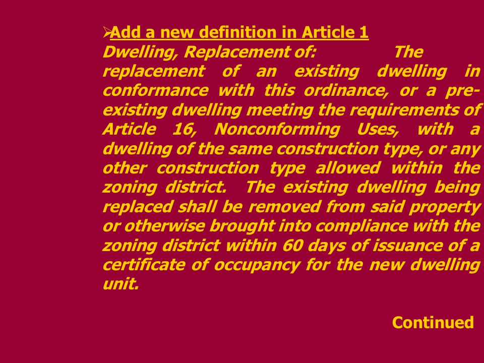 Add a new definition in Article 1 Dwelling, Replacement of:The replacement of an existing dwelling in conformance with this ordinance, or a pre- existing dwelling meeting the requirements of Article 16, Nonconforming Uses, with a dwelling of the same construction type, or any other construction type allowed within the zoning district.
