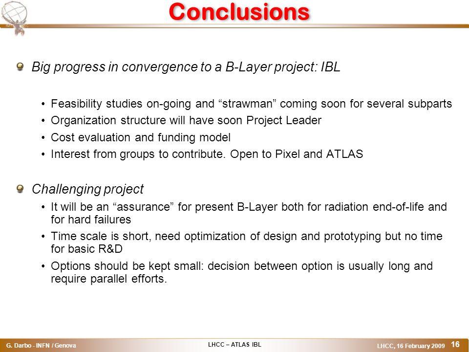 LHCC – ATLAS IBL G. Darbo - INFN / Genova LHCC, 16 February 2009 16 Conclusions Big progress in convergence to a B-Layer project: IBL Feasibility stud