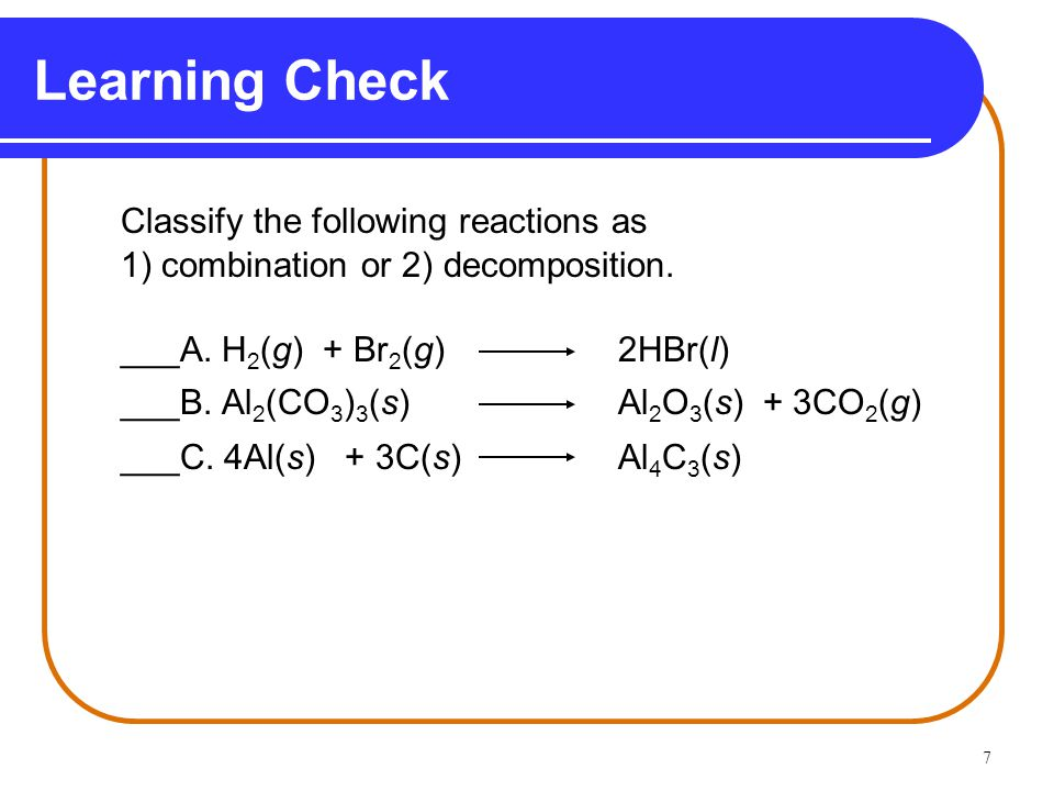 7 Learning Check Classify the following reactions as 1) combination or 2) decomposition.