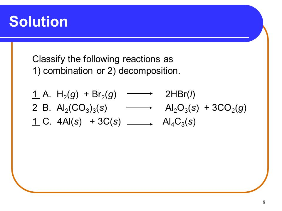 8 Solution Classify the following reactions as 1) combination or 2) decomposition.