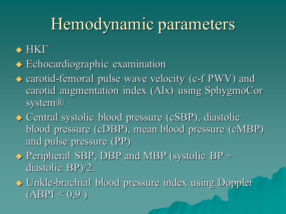 Hemodynamic parameters ΗΚΓ ΗΚΓ Echocardiographic examination Echocardiographic examination carotid-femoral pulse wave velocity (c-f PWV) and carotid augmentation index (AIx) using SphygmoCor system® carotid-femoral pulse wave velocity (c-f PWV) and carotid augmentation index (AIx) using SphygmoCor system® Central systolic blood pressure (cSBP), diastolic blood pressure (cDBP), mean blood pressure (cMBP) and pulse pressure (PP) Central systolic blood pressure (cSBP), diastolic blood pressure (cDBP), mean blood pressure (cMBP) and pulse pressure (PP) Peripheral SBP, DBP and MBP (systolic BP + diastolic BP)/2.