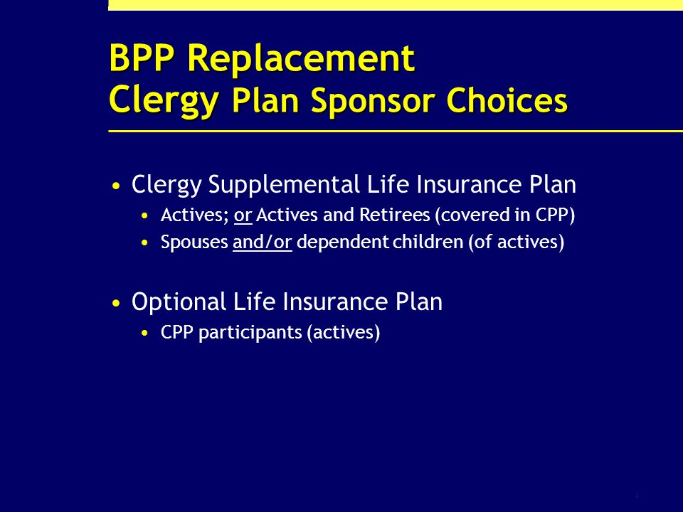 4 BPP Replacement Clergy Plan Sponsor Choices Clergy Supplemental Life Insurance Plan Actives; or Actives and Retirees (covered in CPP) Spouses and/or dependent children (of actives) Optional Life Insurance Plan CPP participants (actives)