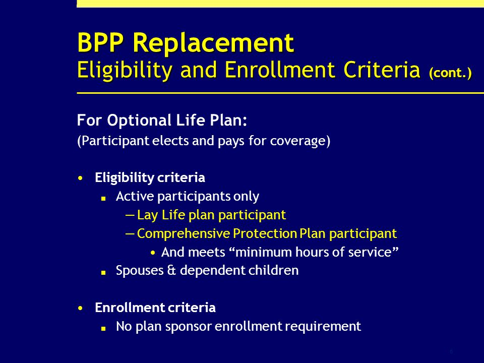 6 BPP Replacement Eligibility and Enrollment Criteria (cont.) For Optional Life Plan: (Participant elects and pays for coverage) Eligibility criteria Active participants only Lay Life plan participant Comprehensive Protection Plan participant And meets minimum hours of service Spouses & dependent children Enrollment criteria No plan sponsor enrollment requirement