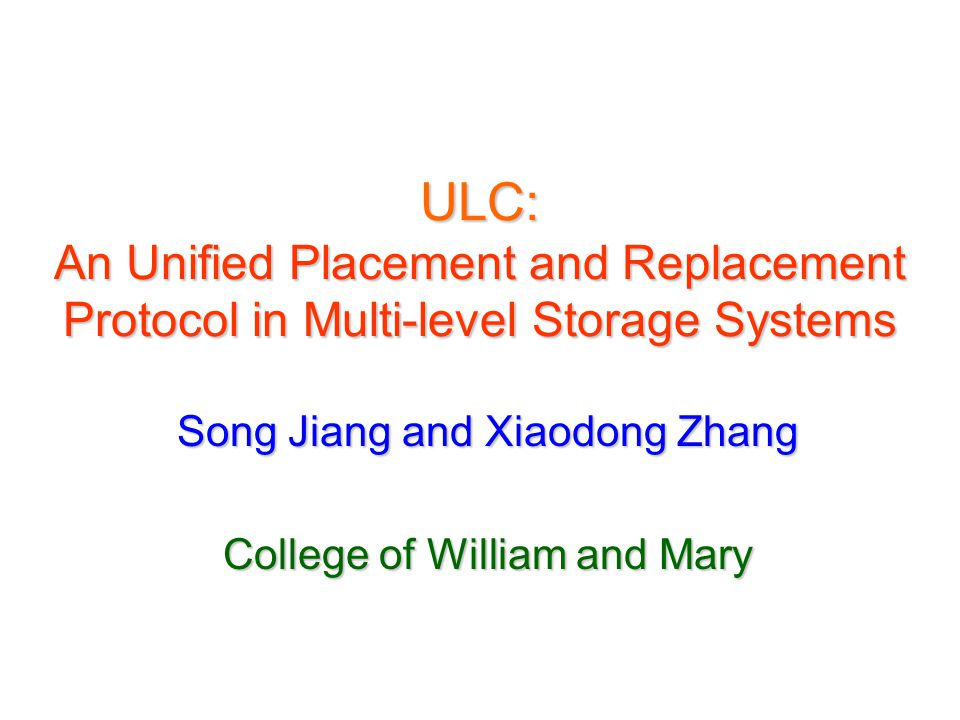 ULC: An Unified Placement and Replacement Protocol in Multi-level Storage Systems Song Jiang and Xiaodong Zhang College of William and Mary