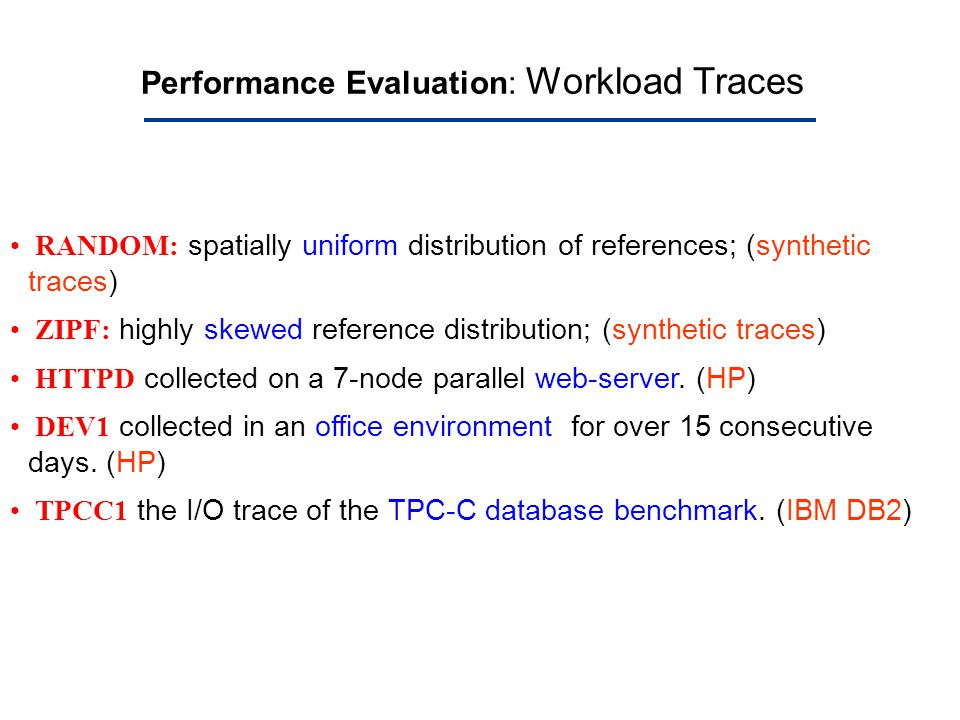Performance Evaluation: Workload Traces RANDOM: spatially uniform distribution of references; (synthetic traces) ZIPF: highly skewed reference distrib