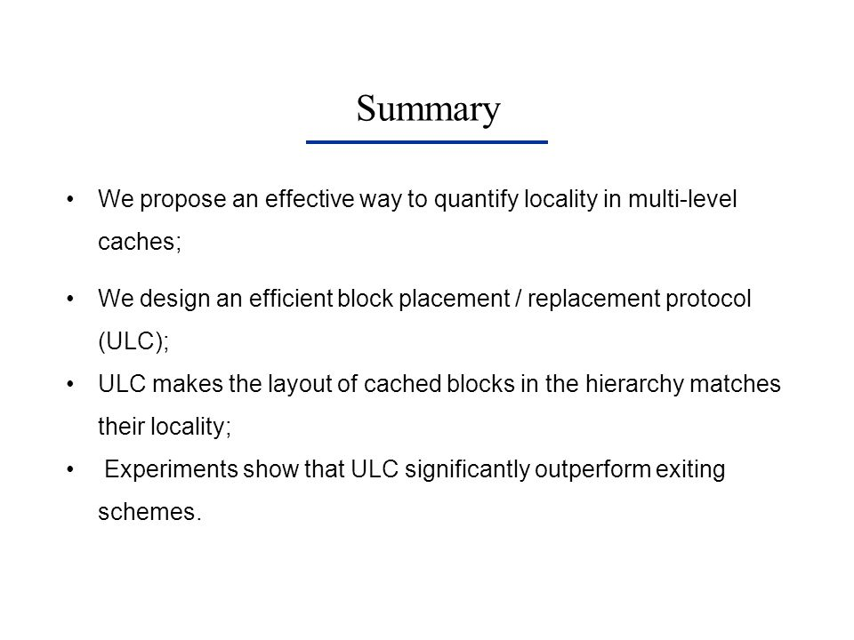 Summary We propose an effective way to quantify locality in multi-level caches; We design an efficient block placement / replacement protocol (ULC); U