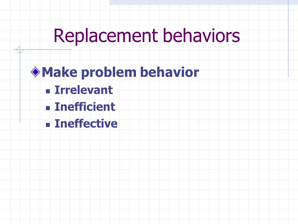 Replacement behaviors Make problem behavior Irrelevant Inefficient Ineffective