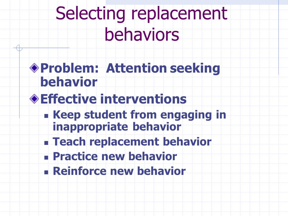 Selecting replacement behaviors Problem: Attention seeking behavior Effective interventions Keep student from engaging in inappropriate behavior Teach replacement behavior Practice new behavior Reinforce new behavior