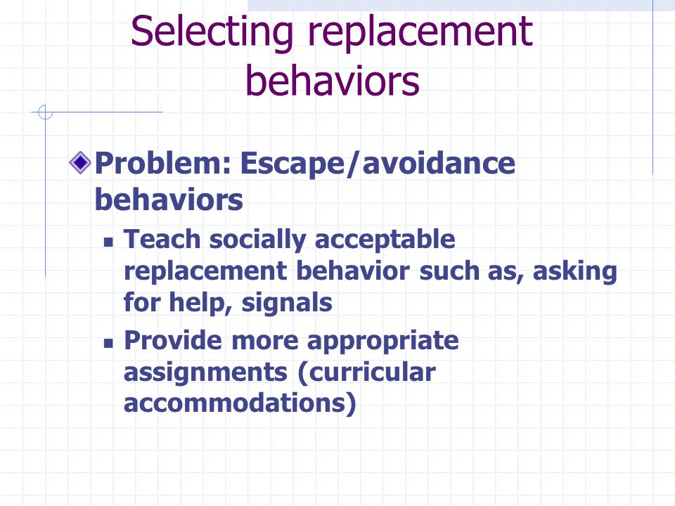 Selecting replacement behaviors Problem: Escape/avoidance behaviors Teach socially acceptable replacement behavior such as, asking for help, signals Provide more appropriate assignments (curricular accommodations)