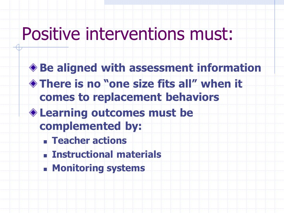 Positive interventions must: Be aligned with assessment information There is no one size fits all when it comes to replacement behaviors Learning outcomes must be complemented by: Teacher actions Instructional materials Monitoring systems