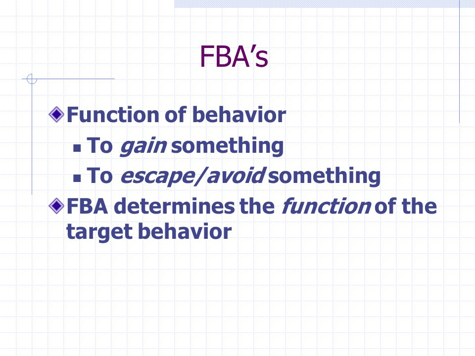 FBAs Function of behavior To gain something To escape/avoid something FBA determines the function of the target behavior