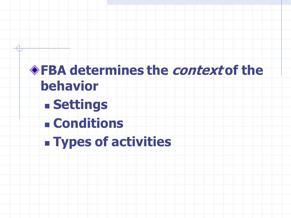 FBA determines the context of the behavior Settings Conditions Types of activities