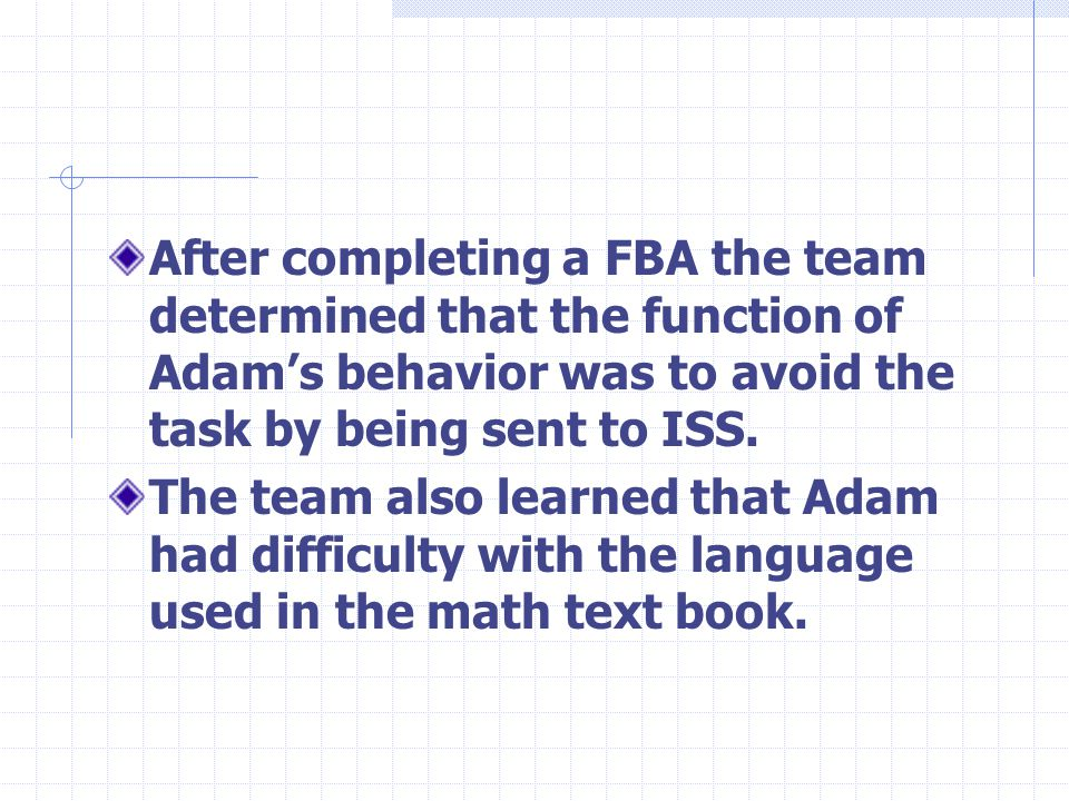 After completing a FBA the team determined that the function of Adams behavior was to avoid the task by being sent to ISS.