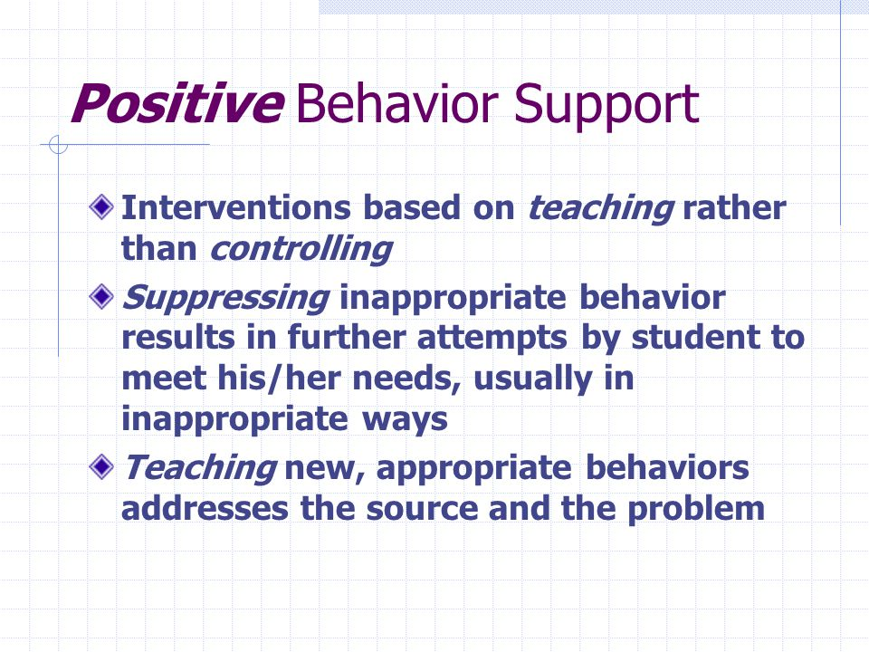 Positive Behavior Support Interventions based on teaching rather than controlling Suppressing inappropriate behavior results in further attempts by student to meet his/her needs, usually in inappropriate ways Teaching new, appropriate behaviors addresses the source and the problem