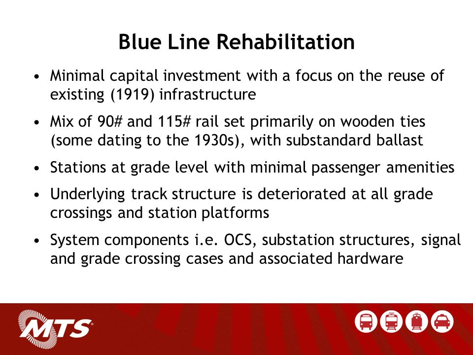 Blue Line Rehabilitation Minimal capital investment with a focus on the reuse of existing (1919) infrastructure Mix of 90# and 115# rail set primarily on wooden ties (some dating to the 1930s), with substandard ballast Stations at grade level with minimal passenger amenities Underlying track structure is deteriorated at all grade crossings and station platforms System components i.e.
