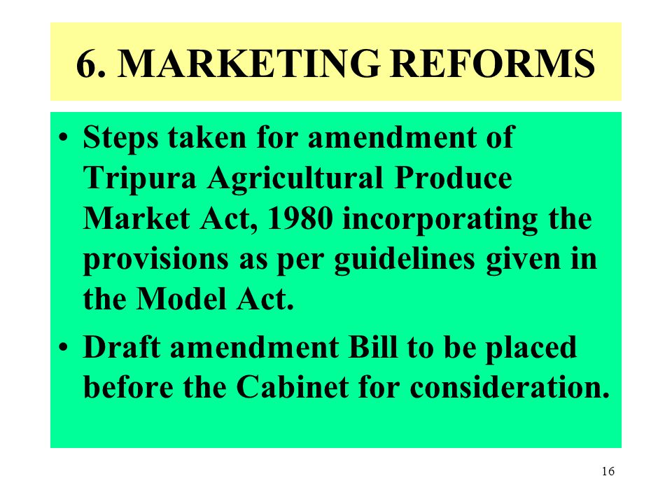 16 6. MARKETING REFORMS Steps taken for amendment of Tripura Agricultural Produce Market Act, 1980 incorporating the provisions as per guidelines give