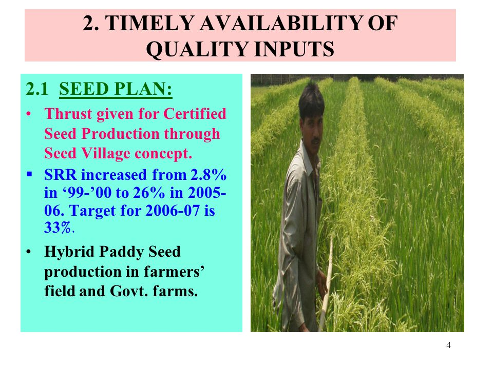 4 2. TIMELY AVAILABILITY OF QUALITY INPUTS 2.1 SEED PLAN: Thrust given for Certified Seed Production through Seed Village concept. SRR increased from