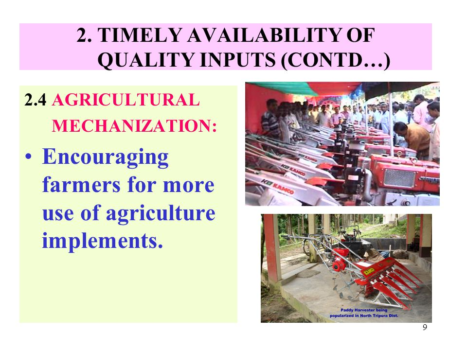 9 2. TIMELY AVAILABILITY OF QUALITY INPUTS (CONTD…) 2.4 AGRICULTURAL MECHANIZATION: Encouraging farmers for more use of agriculture implements.