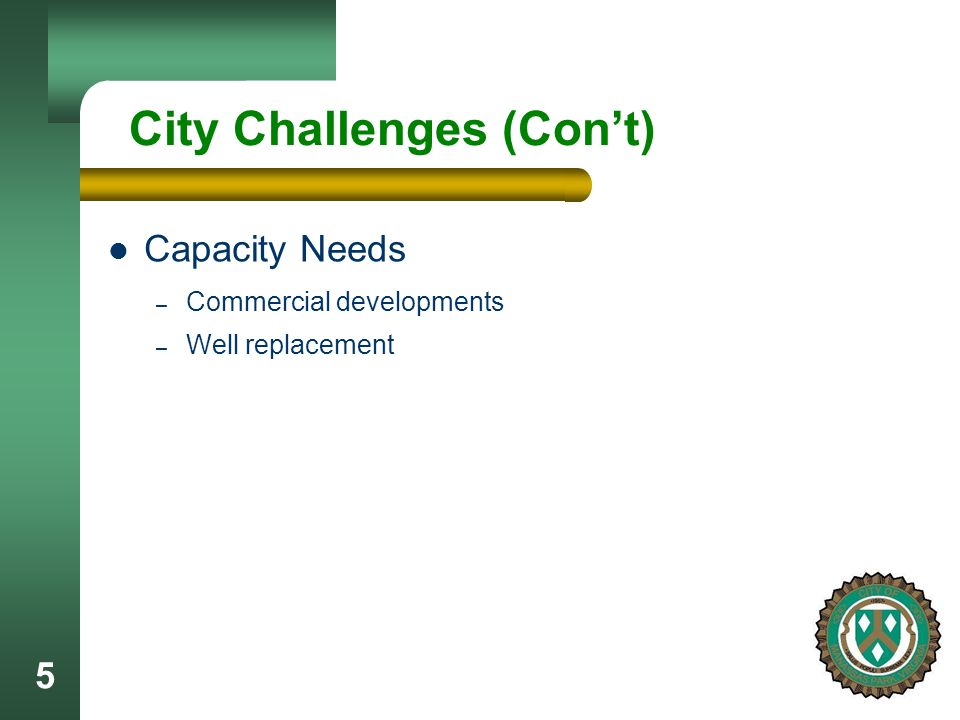 5 City Challenges (Cont) Capacity Needs – Commercial developments – Well replacement