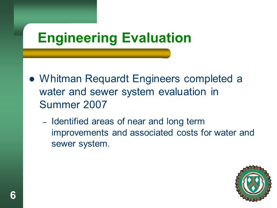 6 Engineering Evaluation Whitman Requardt Engineers completed a water and sewer system evaluation in Summer 2007 – Identified areas of near and long term improvements and associated costs for water and sewer system.