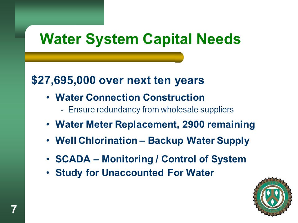7 Water System Capital Needs $27,695,000 over next ten years Water Connection Construction - Ensure redundancy from wholesale suppliers Water Meter Replacement, 2900 remaining Well Chlorination – Backup Water Supply SCADA – Monitoring / Control of System Study for Unaccounted For Water