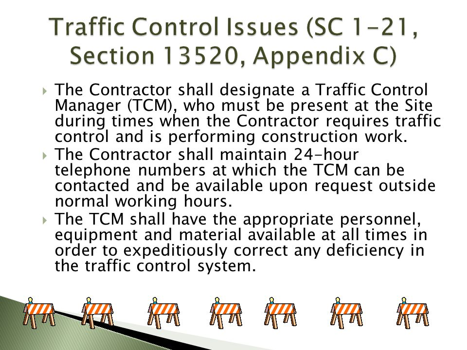 The Contractor shall designate a Traffic Control Manager (TCM), who must be present at the Site during times when the Contractor requires traffic cont