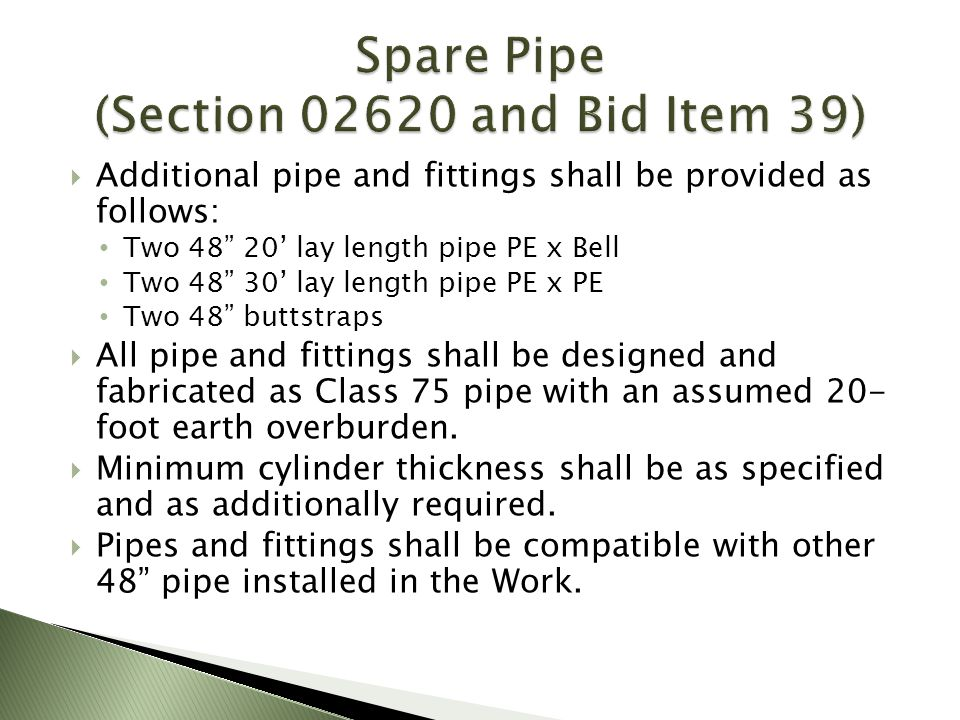 Additional pipe and fittings shall be provided as follows: Two 48 20 lay length pipe PE x Bell Two 48 30 lay length pipe PE x PE Two 48 buttstraps All