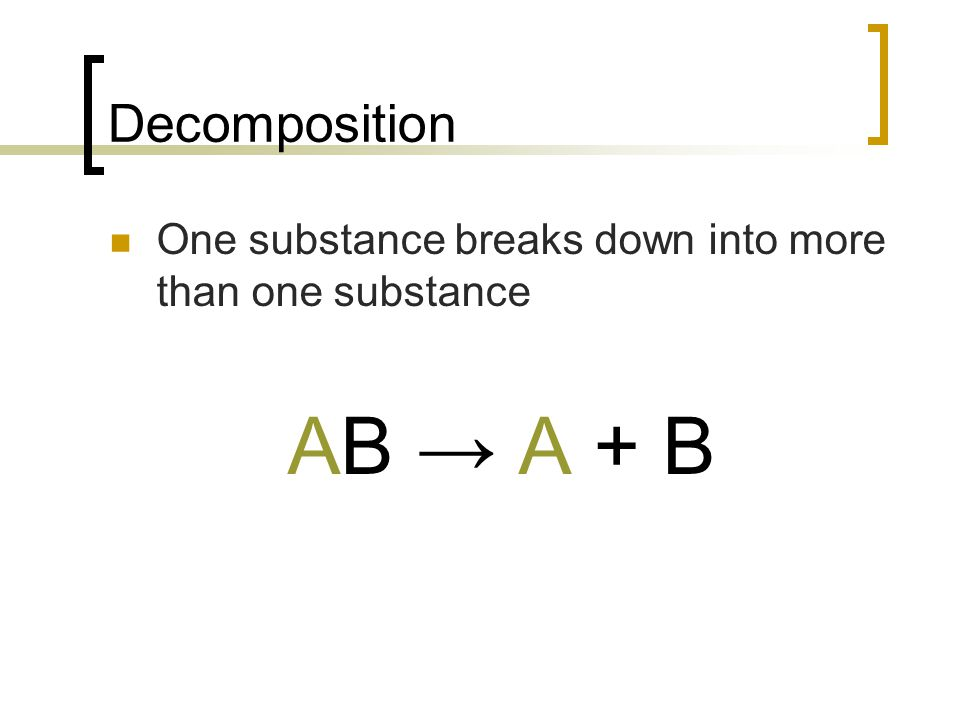 Decomposition One substance breaks down into more than one substance AB A + B