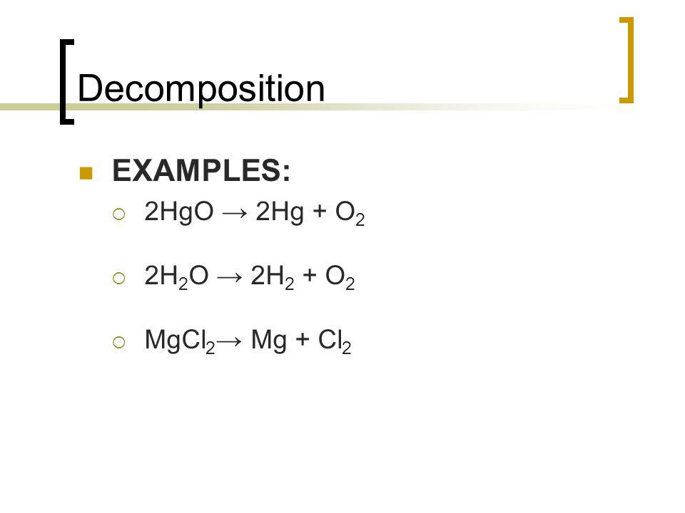 EXAMPLES: 2HgO 2Hg + O 2 2H 2 O 2H 2 + O 2 MgCl 2 Mg + Cl 2