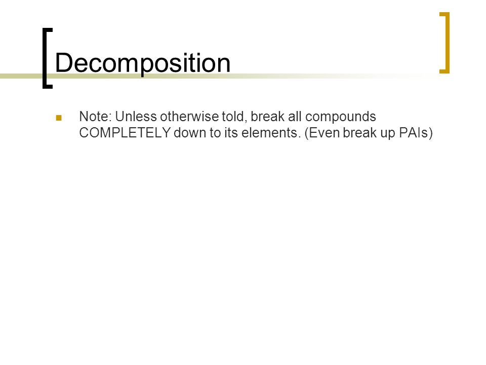 Decomposition Note: Unless otherwise told, break all compounds COMPLETELY down to its elements.