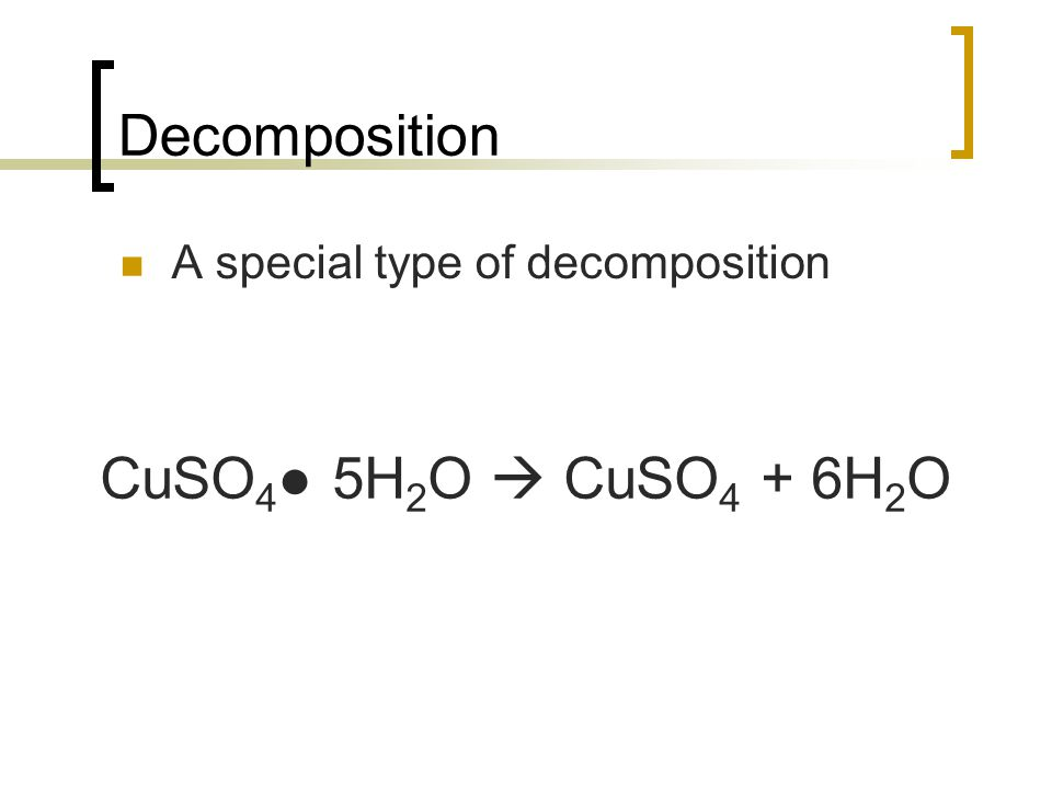 Decomposition A special type of decomposition CuSO 4 5H 2 O CuSO 4 + 6H 2 O