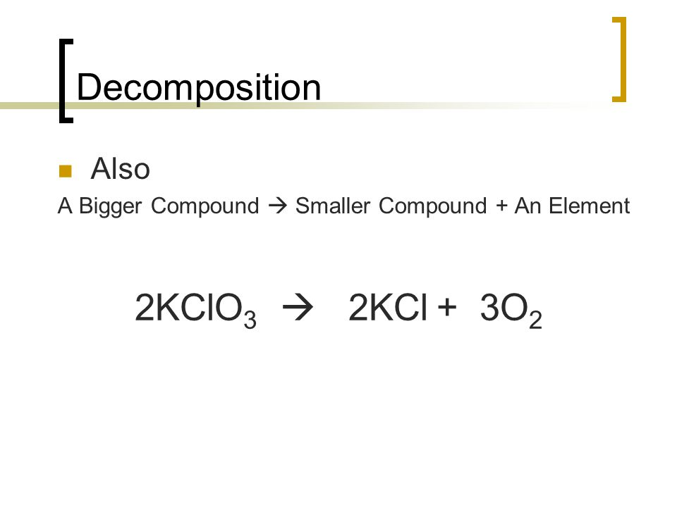 Decomposition Also A Bigger Compound Smaller Compound + An Element 2KClO 3 2KCl + 3O 2