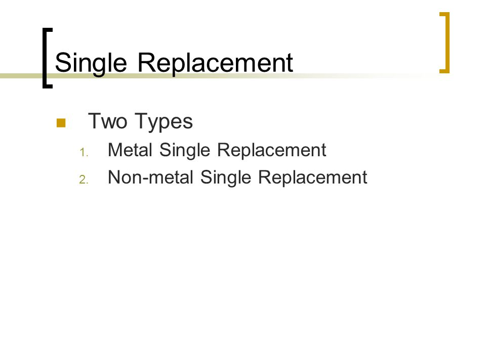 Two Types 1. Metal Single Replacement 2. Non-metal Single Replacement
