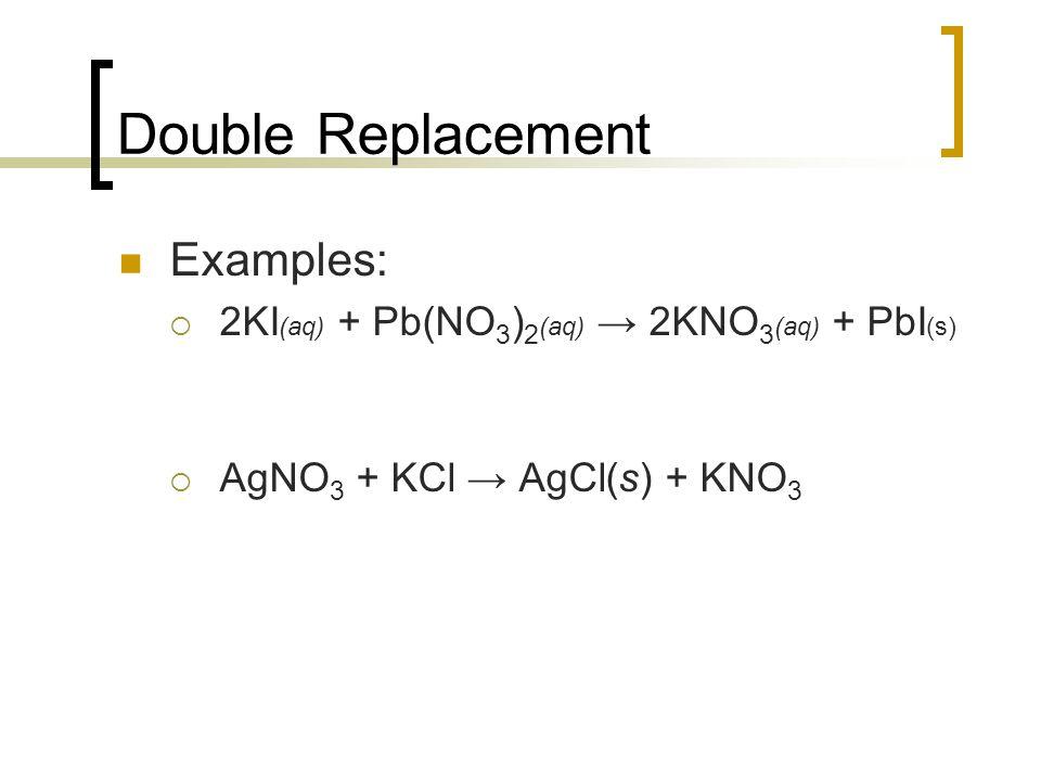 Double Replacement Examples: 2KI (aq) + Pb(NO 3 ) 2 (aq) 2KNO 3 (aq) + PbI (s) AgNO 3 + KCl AgCl(s) + KNO 3