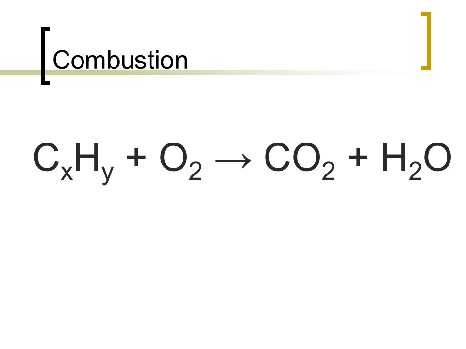 Combustion C x H y + O 2 CO 2 + H 2 O