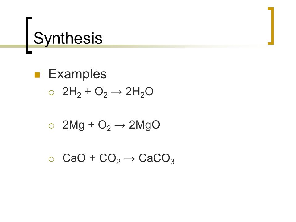 Synthesis Examples 2H 2 + O 2 2H 2 O 2Mg + O 2 2MgO CaO + CO 2 CaCO 3