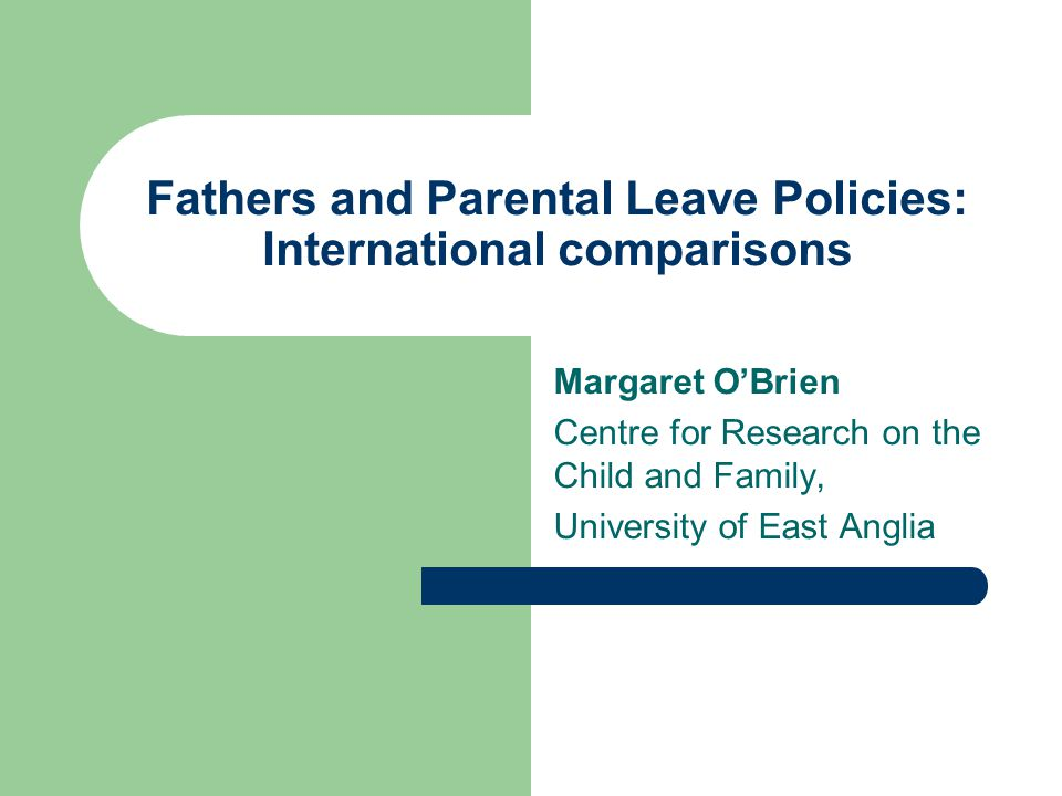 Fathers and Parental Leave Policies: International comparisons Margaret OBrien Centre for Research on the Child and Family, University of East Anglia