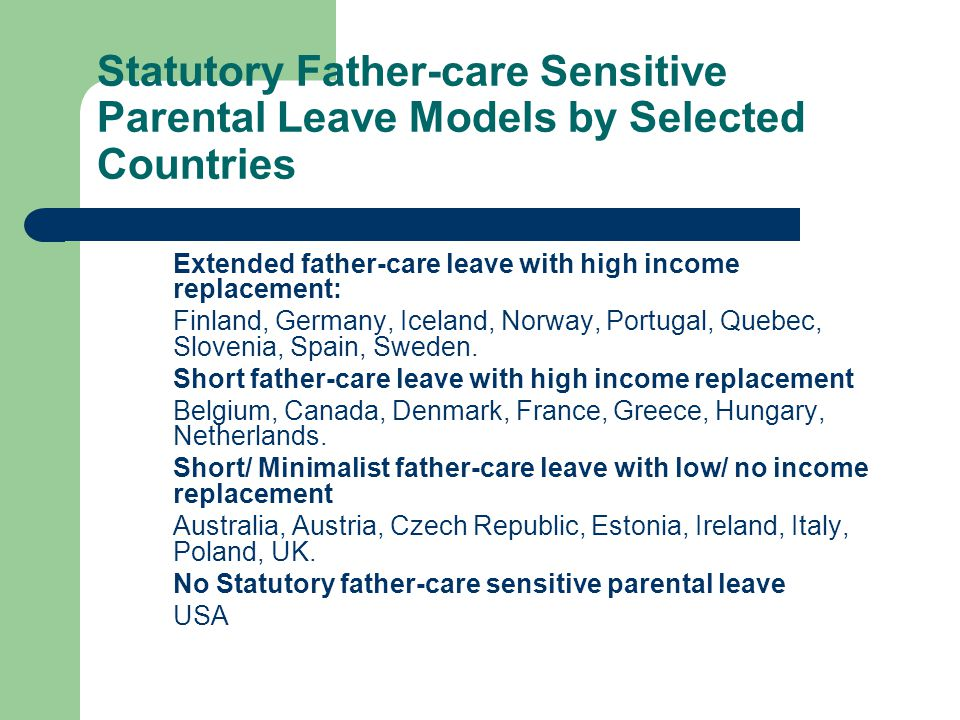 Statutory Father-care Sensitive Parental Leave Models by Selected Countries Extended father-care leave with high income replacement: Finland, Germany, Iceland, Norway, Portugal, Quebec, Slovenia, Spain, Sweden.