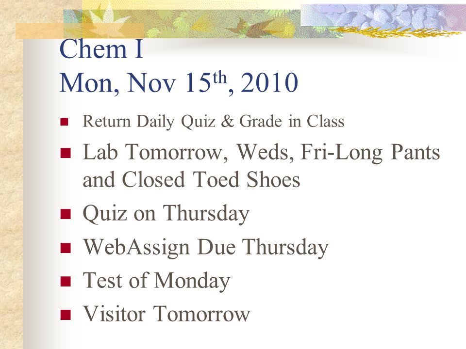 Chem I Mon, Nov 15 th, 2010 Return Daily Quiz & Grade in Class Lab Tomorrow, Weds, Fri-Long Pants and Closed Toed Shoes Quiz on Thursday WebAssign Due Thursday Test of Monday Visitor Tomorrow