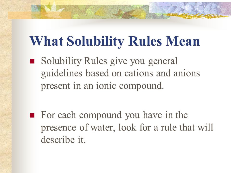 What Solubility Rules Mean Solubility Rules give you general guidelines based on cations and anions present in an ionic compound.