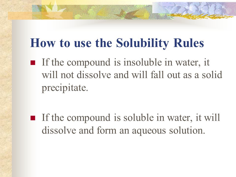 How to use the Solubility Rules If the compound is insoluble in water, it will not dissolve and will fall out as a solid precipitate.
