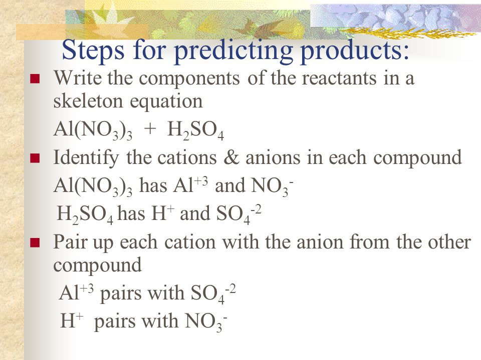 Steps for predicting products: Write the components of the reactants in a skeleton equation Al(NO 3 ) 3 + H 2 SO 4 Identify the cations & anions in each compound Al(NO 3 ) 3 has Al +3 and NO 3 - H 2 SO 4 has H + and SO 4 -2 Pair up each cation with the anion from the other compound Al +3 pairs with SO 4 -2 H + pairs with NO 3 -