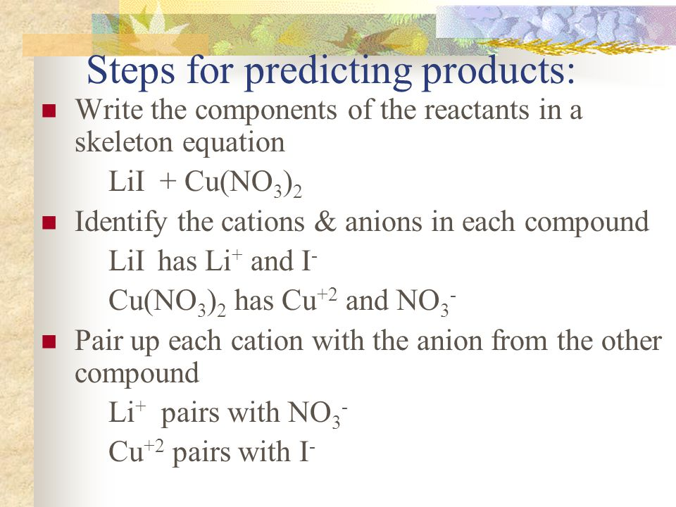 Steps for predicting products: Write the formulas for the products using the pairs from previous step Write the complete equation for the double- replacement reaction Balance the equation Li + NO 3 - Li NO 3 Cu +2 I - Cu I2I2 LiI + Cu(NO 3 ) 2 LiNO 3 +CuI 2 22