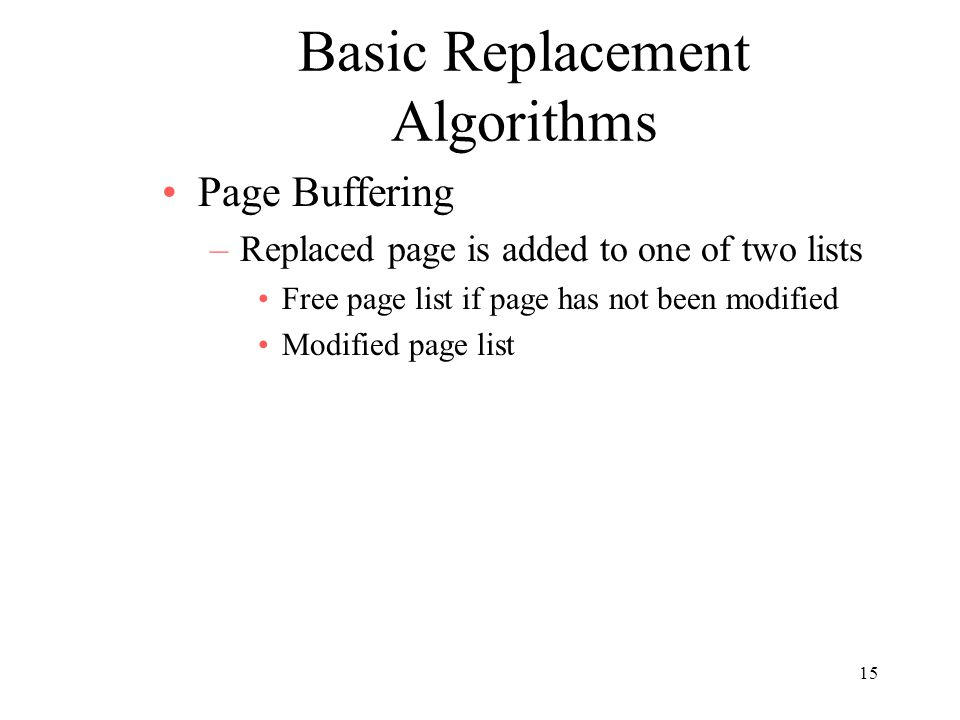 15 Basic Replacement Algorithms Page Buffering –Replaced page is added to one of two lists Free page list if page has not been modified Modified page