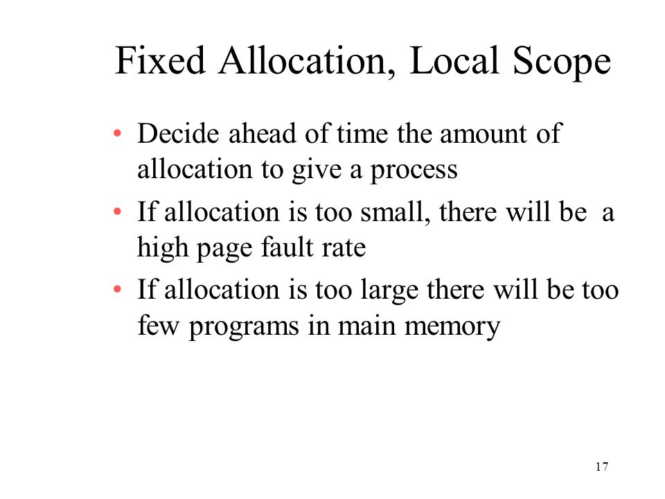 17 Fixed Allocation, Local Scope Decide ahead of time the amount of allocation to give a process If allocation is too small, there will be a high page