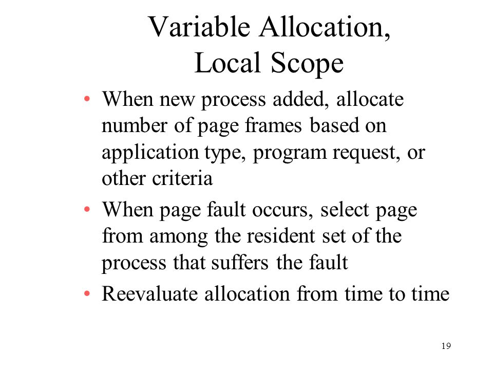 19 Variable Allocation, Local Scope When new process added, allocate number of page frames based on application type, program request, or other criter