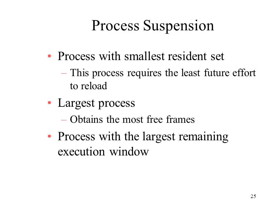 25 Process Suspension Process with smallest resident set –This process requires the least future effort to reload Largest process –Obtains the most fr