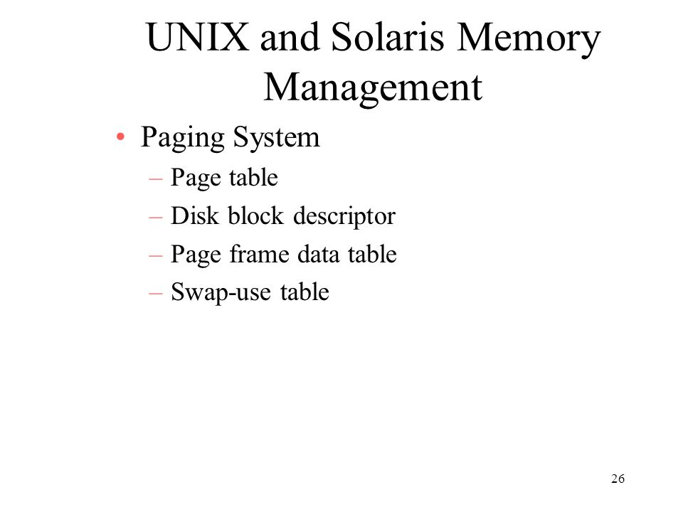 26 UNIX and Solaris Memory Management Paging System –Page table –Disk block descriptor –Page frame data table –Swap-use table